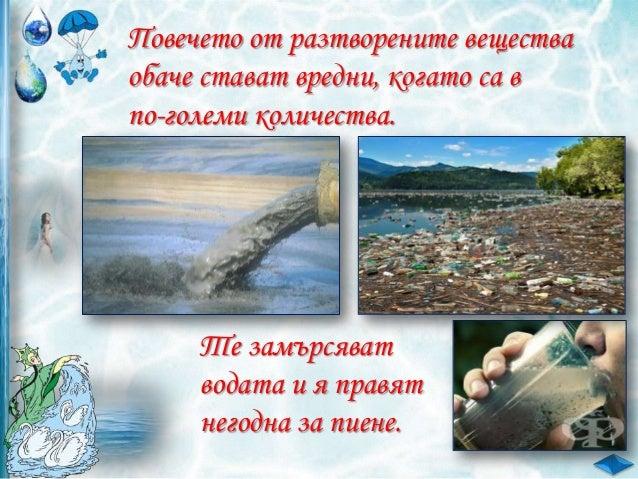 Кои от изброените вещества НЕ СЕ разтварят във вода?  пясък, готварска сол, тебешир, захар Вярно ли е, че водата: а/ има м...