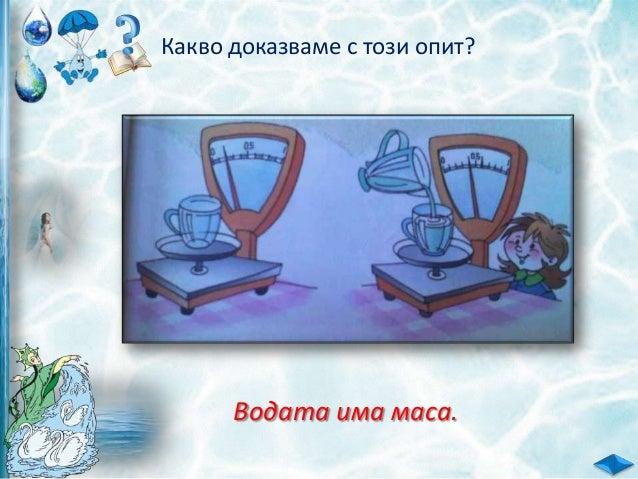 План на урока: 1.Водата е прозрачна течност. - цвят, мирис, вкус, обем, маса;
