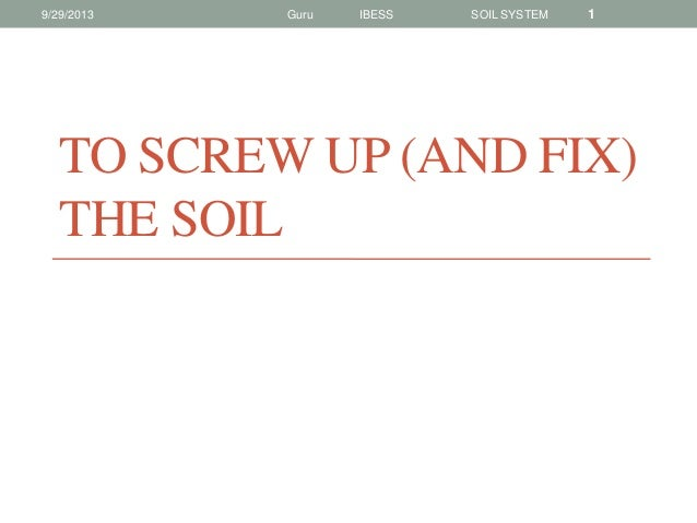 9/29/2013  Guru  IBESS  SOIL SYSTEM  1  TO SCREW UP (AND FIX) THE SOIL