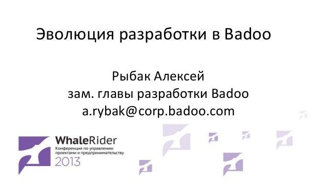 Эволюция разработки в Badoo Рыбак Алексей зам. главы разработки Badoo a.rybak@corp.badoo.com