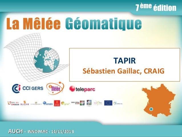 La Mêlée Géomatique  TAPIR  Sébastien Gaillac, CRAIG  AUCH  Jeudi 14 novembre 2013 – Innoparc / CCI du GERS / AUCH – INNOP...