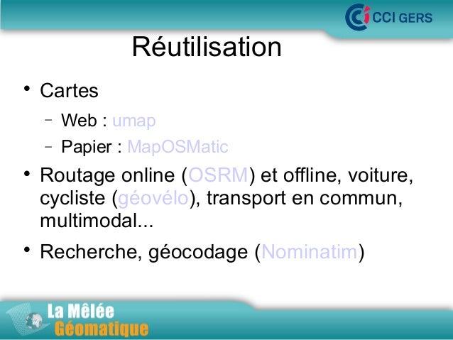 Réutilisation   Cartes − −      Web : umap  La Mêlée Géomatique  Papier : MapOSMatic  Routage online (OSRM) et offline,...