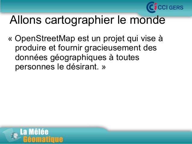 Allons cartographier le monde « OpenStreetMap est un projet qui vise à La Mêlée Géomatique produire et fournir gracieuseme...
