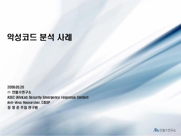 악성코드 분석 사례  2009.05.20  ㈜ 안철수연구소 ASEC (AhnLab Security Emergency response Center) Anti-Virus Researcher, CISSP  장 영 준 주임 연...
