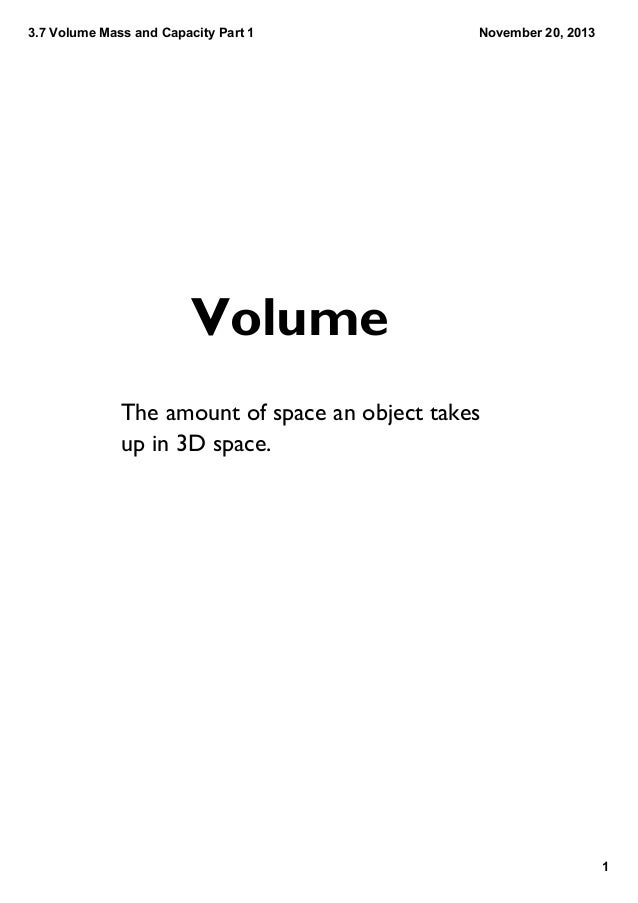 3.7VolumeMassandCapacityPart1  November20,2013  Volume The amount of space an object takes up in 3D space.  1