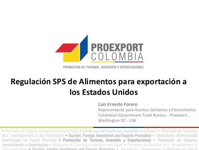 Regulación SPS de Alimentos para exportación a los Estados Unidos Luis Ernesto Forero Representante para Asuntos Sanitario...
