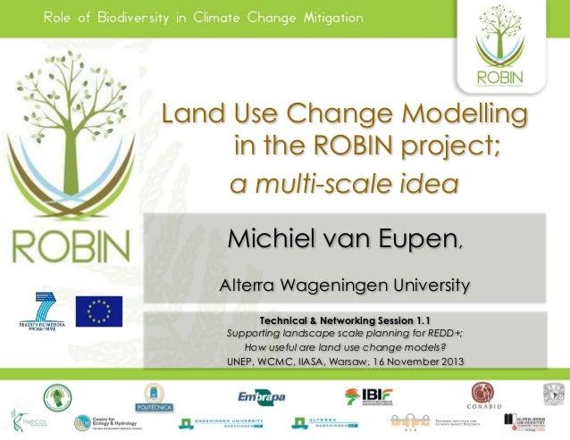Land Use Change Modelling in the ROBIN project; a multi-scale idea Michiel van Eupen, Alterra Wageningen University Techni...