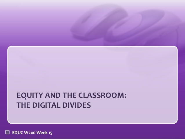 EQUITY AND THE CLASSROOM: THE DIGITAL DIVIDES EDUC W200 Week 15