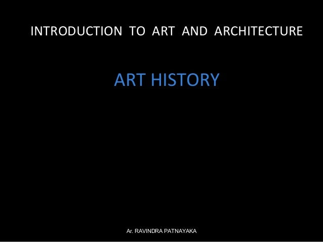INTRODUCTION TO ART AND ARCHITECTURE  ART HISTORY  Ar. RAVINDRA PATNAYAKA