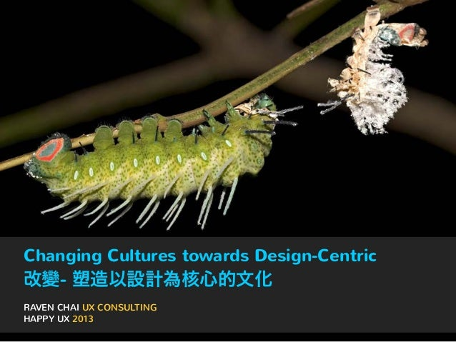 Changing Cultures towards Design-Centric  改變- 塑造以設計為核心的文化 RAVEN CHAI UX CONSULTING HAPPY UX 2013
