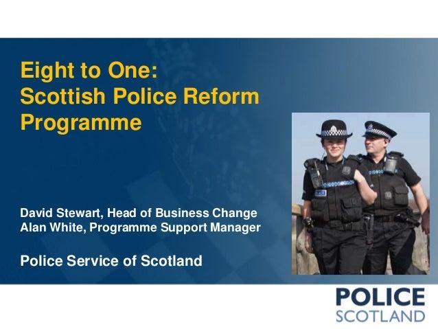 Eight to One: Scottish Police Reform Programme  David Stewart, Head of Business Change Alan White, Programme Support Manag...