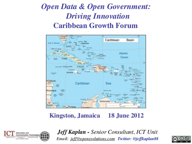 Open Data & Open Government: Driving Innovation Caribbean Growth Forum  Kingston, Jamaica  18 June 2012  Jeff Kaplan - Sen...