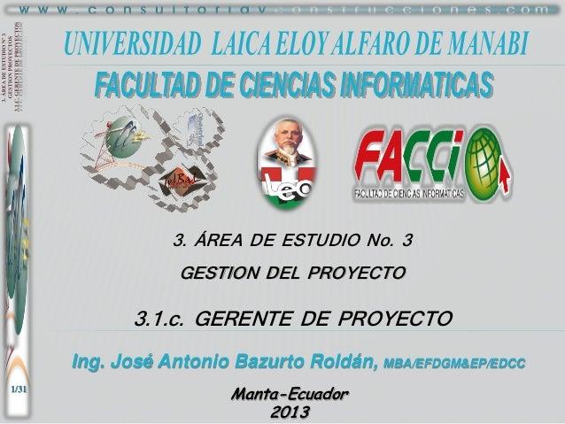 3. ÁREA DE ESTUDIO No. 3 GESTION DEL PROYECTO  3.1.c. GERENTE DE PROYECTO Ing. José Antonio Bazurto Roldán, MBA/EFDGM&EP/E...