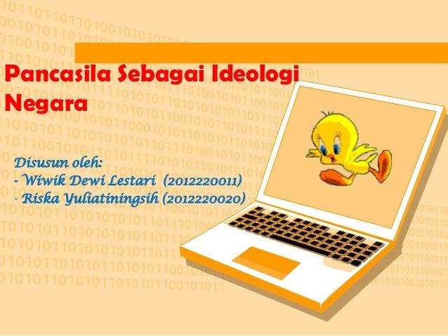 Pancasila Sebagai Ideologi Negara Disusun oleh: - Wiwik Dewi Lestari (2012220011) - Riska Yuliatiningsih (2012220020)