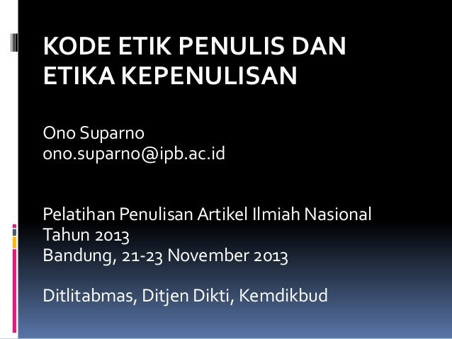 KODE ETIK PENULIS DAN ETIKA KEPENULISAN Ono Suparno ono.suparno@ipb.ac.id Pelatihan Penulisan Artikel Ilmiah Nasional Tahu...