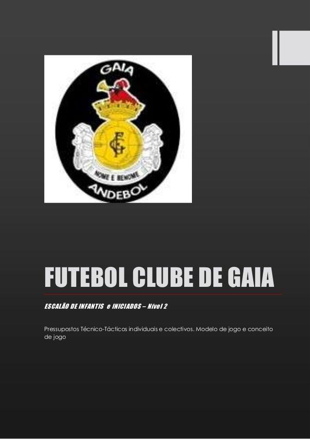 FUTEBOL CLUBE DE GAIA ESCALÃO DE INFANTIS e INICIADOS – Nível 2 Pressupostos Técnico-Tácticos individuais e colectivos. Mo...