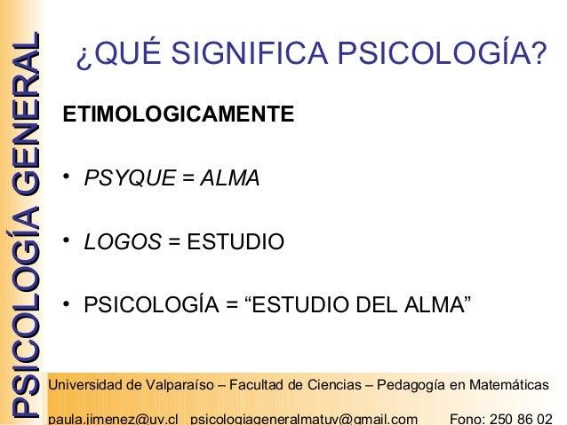 """PSICOLOGÍA GENERAL  ¿QUÉ SIGNIFICA PSICOLOGÍA? ETIMOLOGICAMENTE • PSYQUE = ALMA • LOGOS = ESTUDIO • PSICOLOGÍA = """"ESTUDIO ..."""