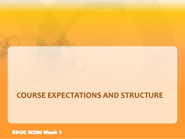COURSE EXPECTATIONS AND STRUCTURE  EDUC W200 Week 1