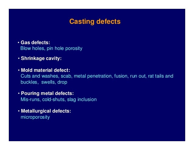 Casting defects • Gas defects: Blow holes, pin hole porosity • Shrinkage cavity: • Mold material defect: Cuts and washes, ...