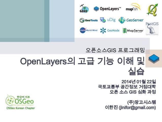 오픈소스GIS 프로그래밍  OpenLayers의 고급 기능 이해 및 실습 2014년 01월 22일 국토교통부 공간정보 거점대학 오픈 소스 GIS 심화 과정 (주)망고시스템 이한진 (jinifor@gmail.com)