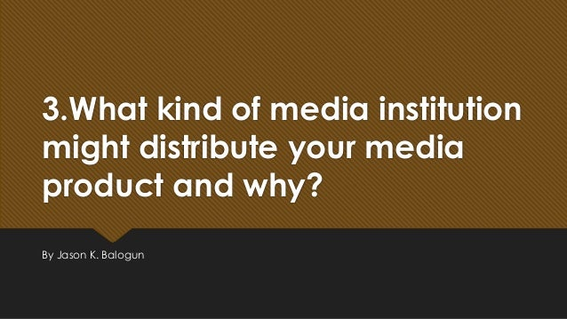 3.What kind of media institution might distribute your media product and why? By Jason K. Balogun