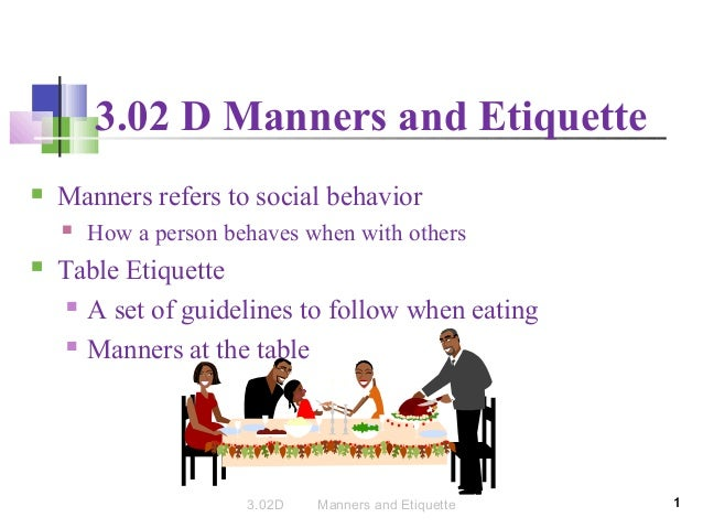 3.02 D Manners and Etiquette   Manners refers to social behavior     How a person behaves when with others  Table Etiqu...