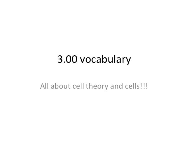 3.00 vocabulary All about cell theory and cells!!!