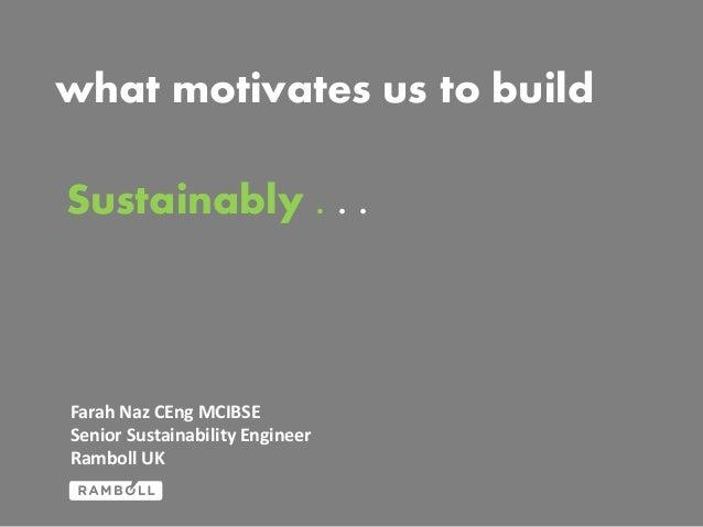 what motivates us to build Sustainably . . .  Farah Naz CEng MCIBSE Senior Sustainability Engineer Ramboll UK