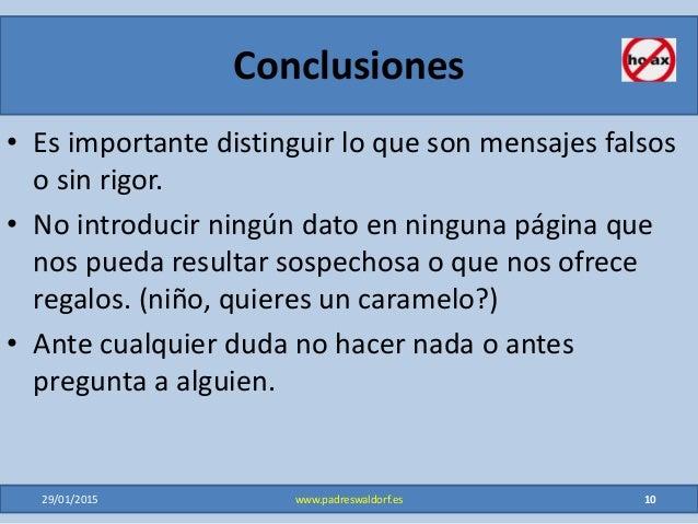 Conclusiones • Es importante distinguir lo que son mensajes falsos o sin rigor. • No introducir ningún dato en ninguna pág...