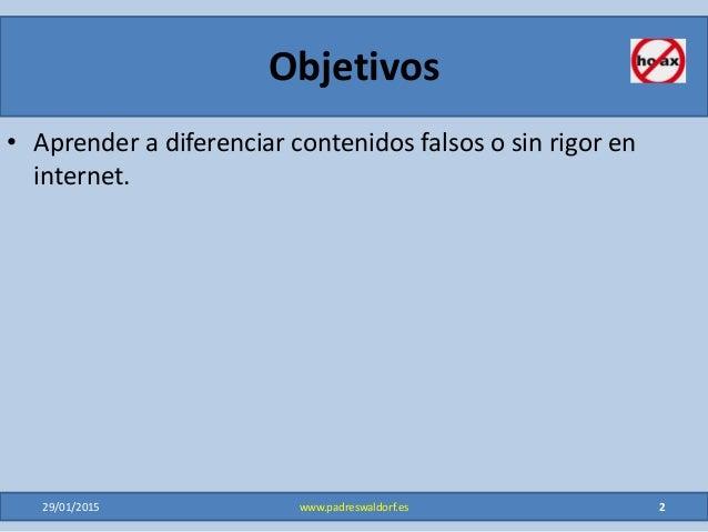 Objetivos • Aprender a diferenciar contenidos falsos o sin rigor en internet. 29/01/2015 2www.padreswaldorf.es