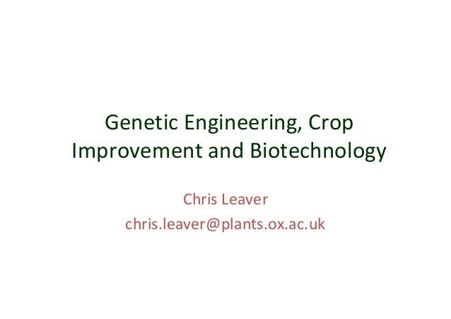 Genetic Engineering, Crop Improvement and Biotechnology Chris Leaver chris.leaver@plants.ox.ac.uk
