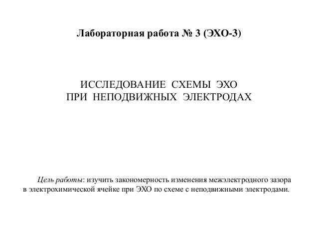 Лабораторная работа № 3 (ЭХО-3)  ИССЛЕДОВАНИЕ СХЕМЫ ЭХО ПРИ НЕПОДВИЖНЫХ ЭЛЕКТРОДАХ  Цель работы: изучить закономерность из...