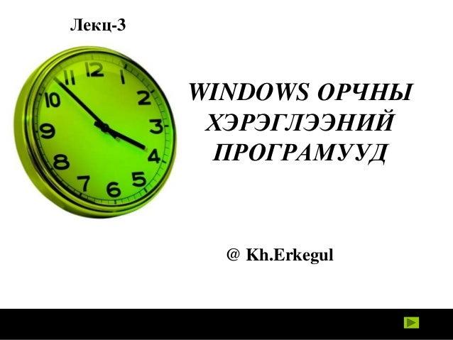 Лекц-3  WINDOWS ОРЧНЫ ХЭРЭГЛЭЭНИЙ ПРОГРАМУУД  @ Kh.Erkegul