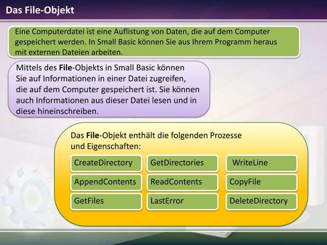 Das File-Objekt Eine Computerdatei ist eine Auflistung von Daten, die auf dem Computer gespeichert werden. In Small Basic ...