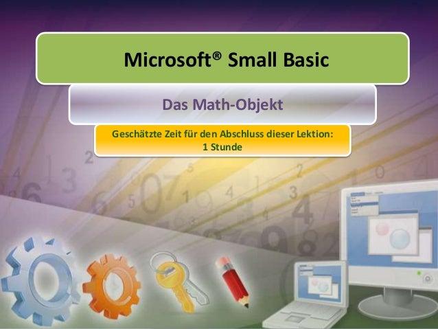 Microsoft® Small Basic Das Math-Objekt Geschätzte Zeit für den Abschluss dieser Lektion: 1 Stunde