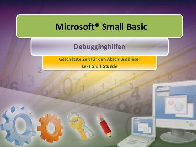 Microsoft® Small Basic Debugginghilfen Geschätzte Zeit für den Abschluss dieser Lektion: 1 Stunde