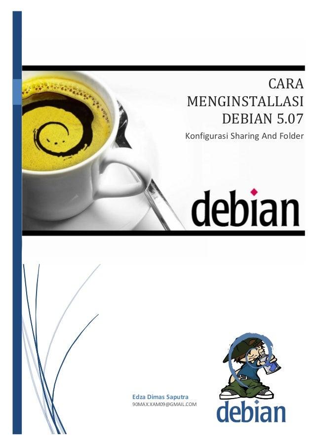 1/30/2014  CARA MENGINSTALLASI DEBIAN 5.07 Konfigurasi Sharing And Folder  Edza Dimas Saputra 90MAX.XAM09@GMAIL.COM