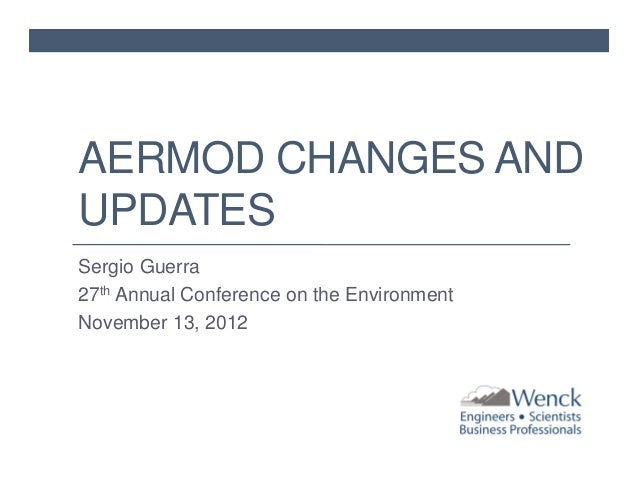 AERMOD CHANGES AND UPDATES Sergio Guerra 27th Annual Conference on the Environment November 13, 2012