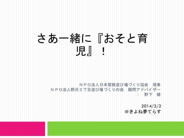 さあ一緒に『おそと育 児』! NPO法人日本冒険遊び場づくり協会 理事 NPO法人野沢3丁目遊び場づくりの会 顧問アドバイザー : 野下 健  2014/3/2 @きよね夢てらす