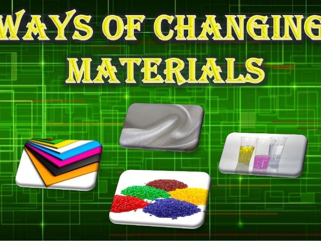 WAYS OF CHANGING MATERIALS