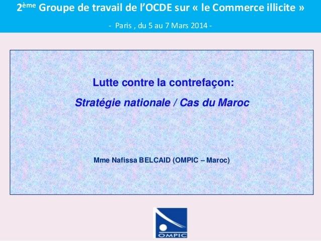 Lutte contre la contrefaçon: Stratégie nationale / Cas du Maroc Mme Nafissa BELCAID (OMPIC – Maroc) 2ème Groupe de travail...