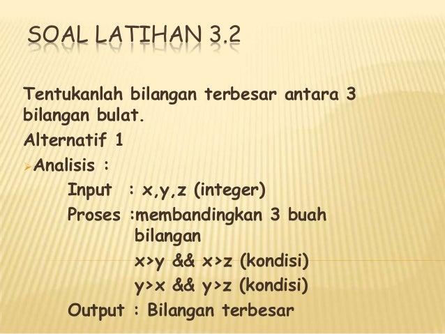 SOAL LATIHAN 3.2 Tentukanlah bilangan terbesar antara 3 bilangan bulat. Alternatif 1 Analisis : Input : x,y,z (integer) P...