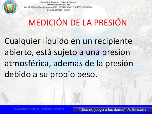 MEDICIÓN DE LA PRESIÓN Cualquier líquido en un recipiente abierto, está sujeto a una presión atmosférica, además de la pre...