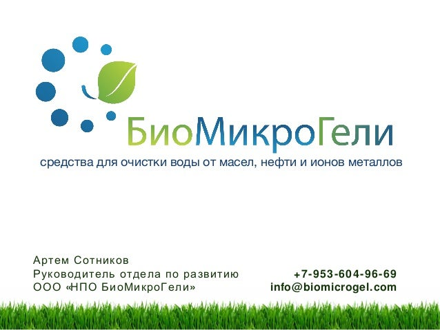 средства для очистки воды от масел, нефти и ионов металлов +7-953-604-96-69 info@biomicrogel.com Артем Сотников Руководите...