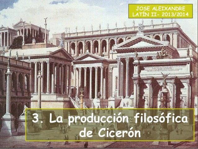 3. La producción filosófica de Cicerón JOSE ALEIXANDRE LATÍN II- 2013/2014