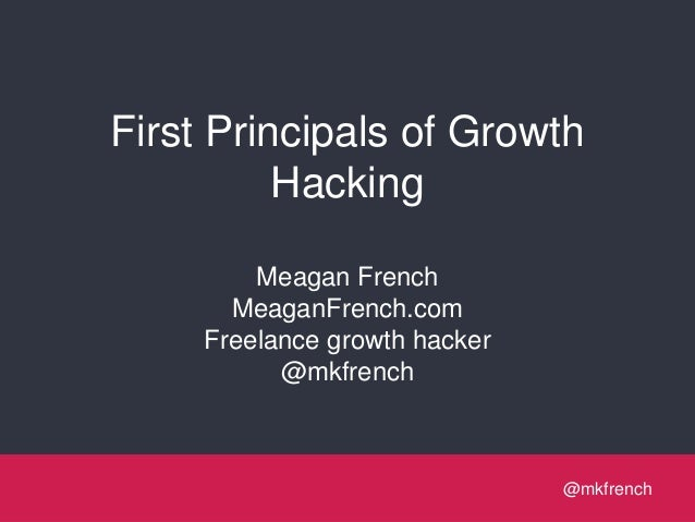@mkfrench@mkfrench First Principals of Growth Hacking Meagan French MeaganFrench.com Freelance growth hacker @mkfrench