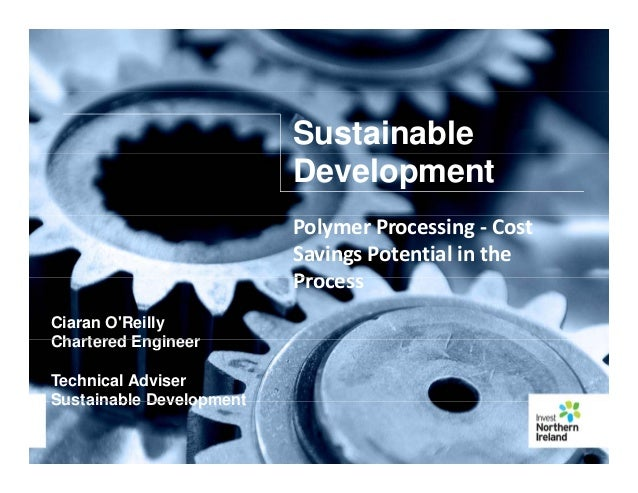Sustainable Development PolymerProcessing‐ Cost SavingsPotentialinthe Process Ciaran O'Reilly Chartered Engineer Pr...