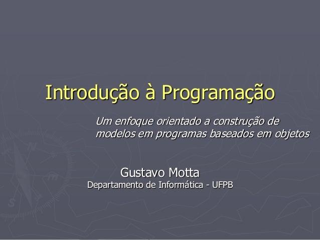 Introdução à Programação Um enfoque orientado a construção de modelos em programas baseados em objetos Gustavo Motta Depar...