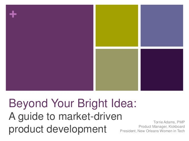 + Beyond Your Bright Idea: A guide to market-driven product development Torrie Adams, PMP Product Manager, Kickboard Presi...