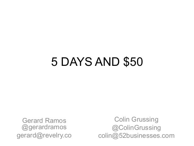 5 DAYS AND $50 Colin Grussing @ColinGrussing colin@52businesses.com Gerard Ramos @gerardramos gerard@revelry.co